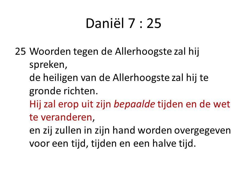 Daniël 7 : 25 25Woorden tegen de Allerhoogste zal hij spreken, de heiligen van de Allerhoogste zal hij te gronde richten. Hij zal erop uit zijn bepaal