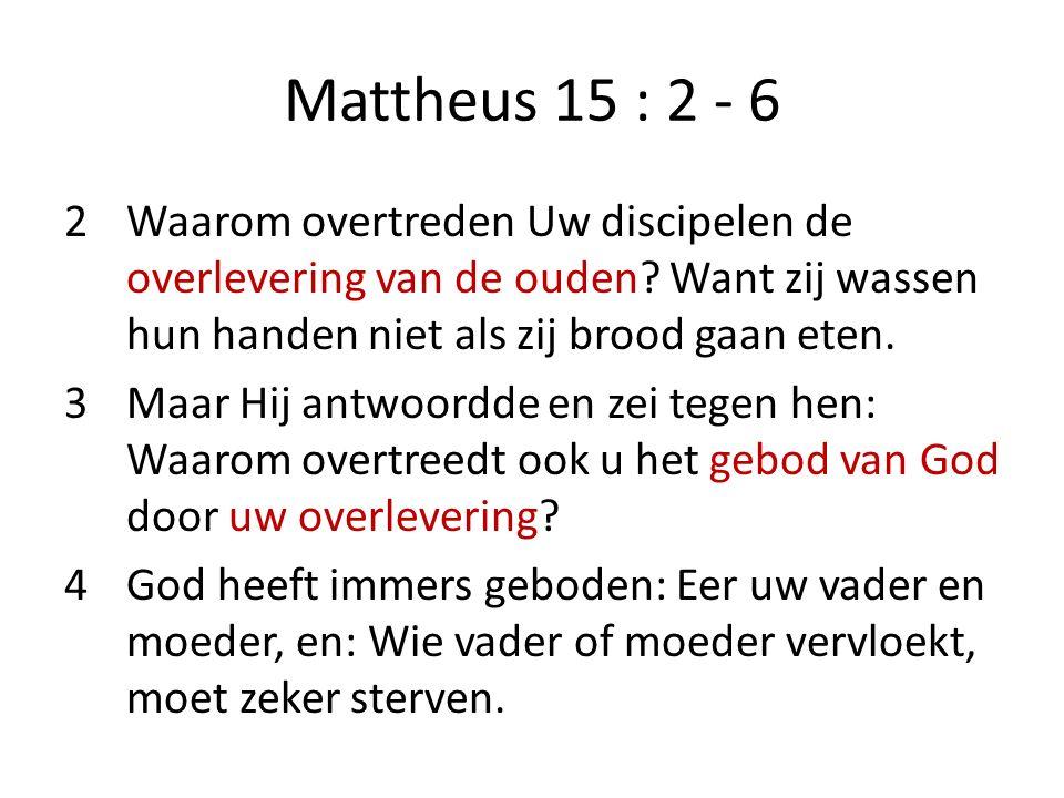 Mattheus 15 : 2 - 6 2Waarom overtreden Uw discipelen de overlevering van de ouden? Want zij wassen hun handen niet als zij brood gaan eten. 3Maar Hij