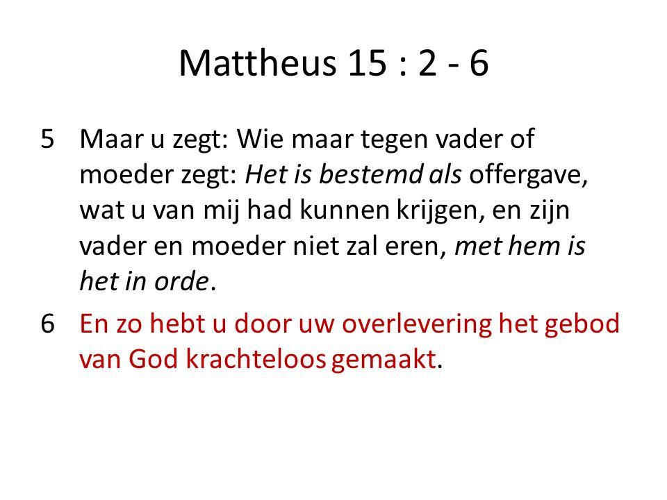 Mattheus 15 : 2 - 6 5Maar u zegt: Wie maar tegen vader of moeder zegt: Het is bestemd als offergave, wat u van mij had kunnen krijgen, en zijn vader en moeder niet zal eren, met hem is het in orde.