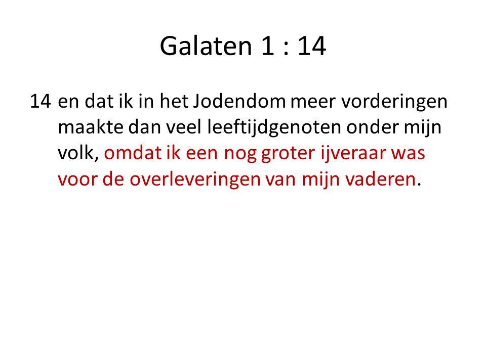 Galaten 1 : 14 14en dat ik in het Jodendom meer vorderingen maakte dan veel leeftijdgenoten onder mijn volk, omdat ik een nog groter ijveraar was voor