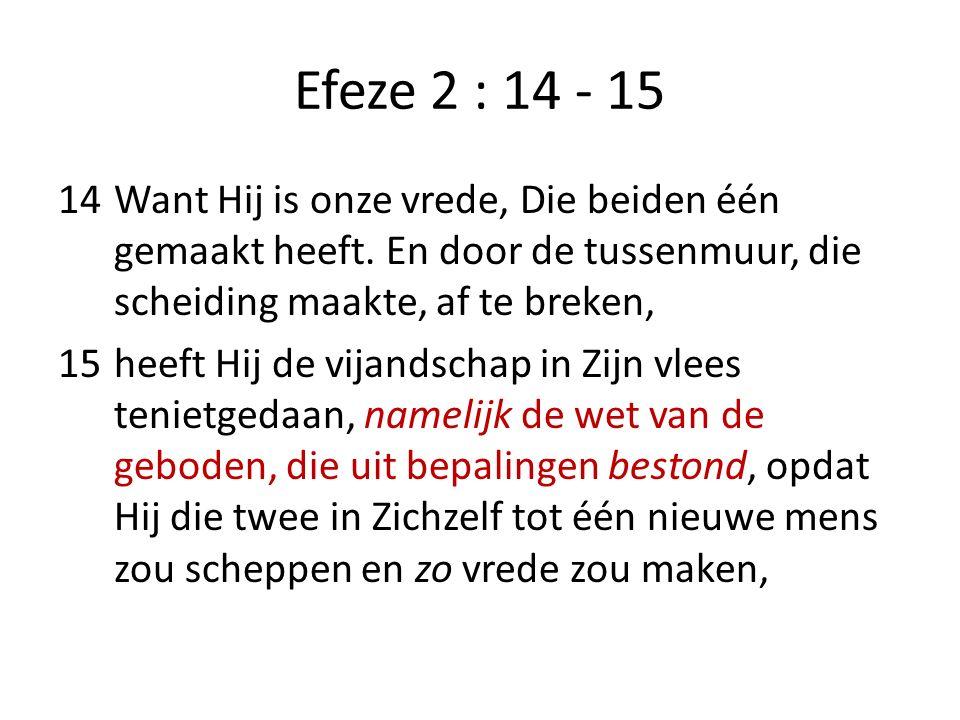 Efeze 2 : 14 - 15 14Want Hij is onze vrede, Die beiden één gemaakt heeft. En door de tussenmuur, die scheiding maakte, af te breken, 15heeft Hij de vi