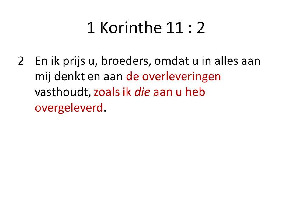 1 Korinthe 11 : 2 2En ik prijs u, broeders, omdat u in alles aan mij denkt en aan de overleveringen vasthoudt, zoals ik die aan u heb overgeleverd.