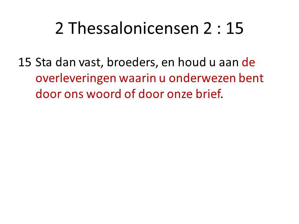 2 Thessalonicensen 2 : 15 15Sta dan vast, broeders, en houd u aan de overleveringen waarin u onderwezen bent door ons woord of door onze brief.