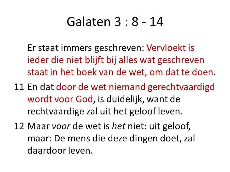 Galaten 3 : 8 - 14 Er staat immers geschreven: Vervloekt is ieder die niet blijft bij alles wat geschreven staat in het boek van de wet, om dat te doen.