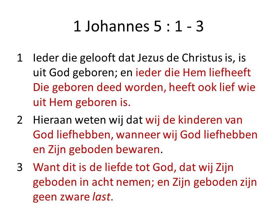 1 Johannes 5 : 1 - 3 1Ieder die gelooft dat Jezus de Christus is, is uit God geboren; en ieder die Hem liefheeft Die geboren deed worden, heeft ook lief wie uit Hem geboren is.