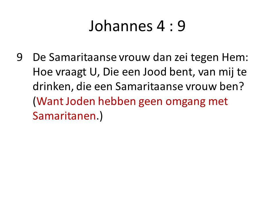 Johannes 4 : 9 9De Samaritaanse vrouw dan zei tegen Hem: Hoe vraagt U, Die een Jood bent, van mij te drinken, die een Samaritaanse vrouw ben.