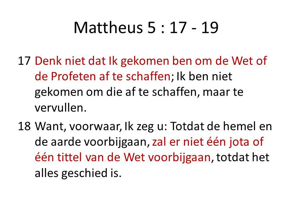 Mattheus 5 : 17 - 19 17Denk niet dat Ik gekomen ben om de Wet of de Profeten af te schaffen; Ik ben niet gekomen om die af te schaffen, maar te vervul