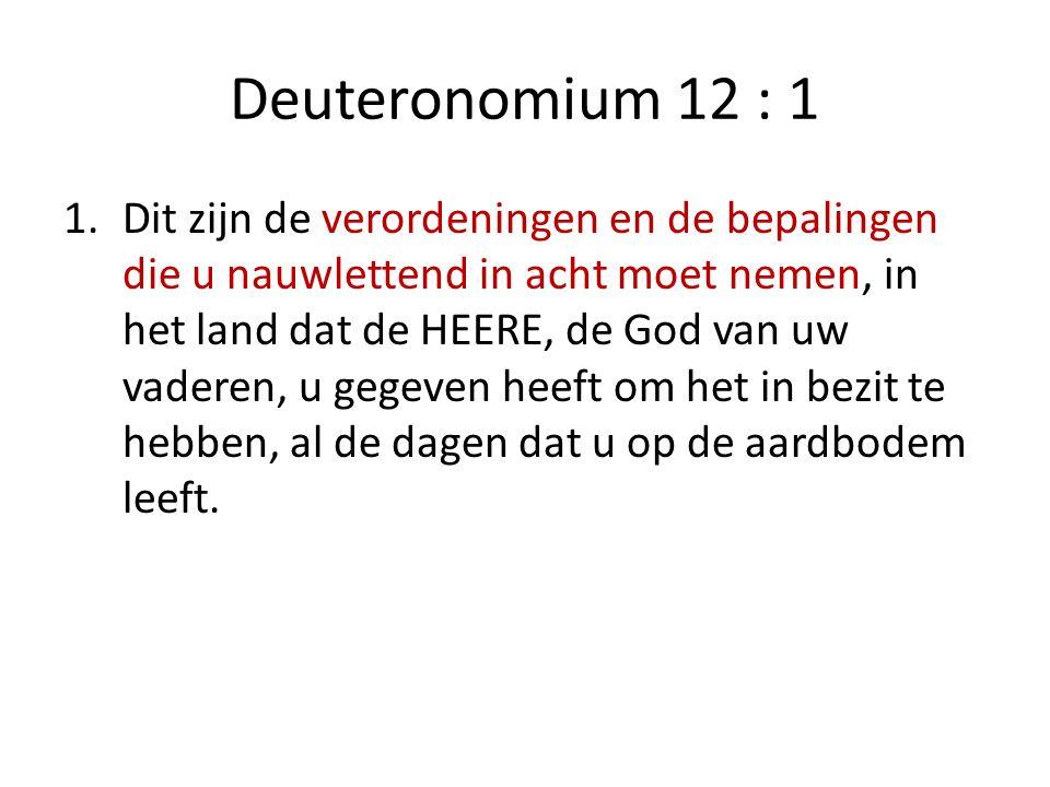 Deuteronomium 12 : 1 1.Dit zijn de verordeningen en de bepalingen die u nauwlettend in acht moet nemen, in het land dat de HEERE, de God van uw vadere