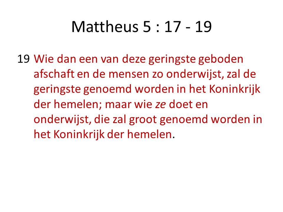 Mattheus 5 : 17 - 19 19Wie dan een van deze geringste geboden afschaft en de mensen zo onderwijst, zal de geringste genoemd worden in het Koninkrijk der hemelen; maar wie ze doet en onderwijst, die zal groot genoemd worden in het Koninkrijk der hemelen.