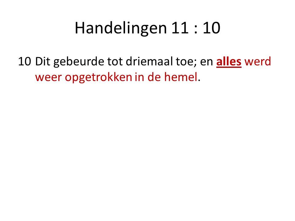 Handelingen 11 : 10 10Dit gebeurde tot driemaal toe; en alles werd weer opgetrokken in de hemel.