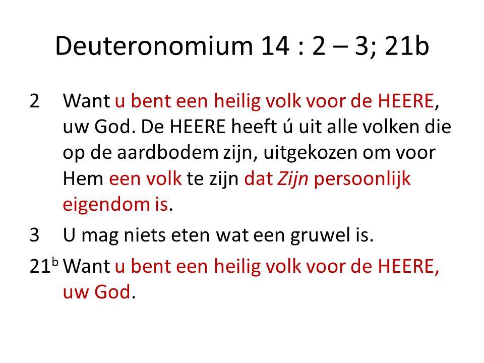 Deuteronomium 14 : 2 – 3; 21b 2Want u bent een heilig volk voor de HEERE, uw God. De HEERE heeft ú uit alle volken die op de aardbodem zijn, uitgekoze