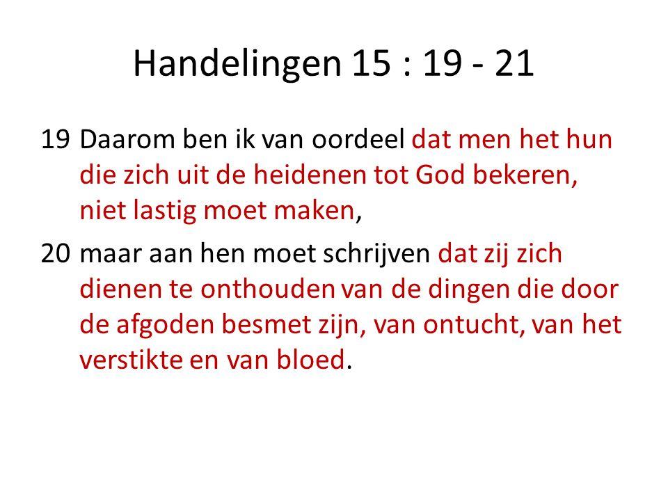 Handelingen 15 : 19 - 21 19Daarom ben ik van oordeel dat men het hun die zich uit de heidenen tot God bekeren, niet lastig moet maken, 20maar aan hen moet schrijven dat zij zich dienen te onthouden van de dingen die door de afgoden besmet zijn, van ontucht, van het verstikte en van bloed.