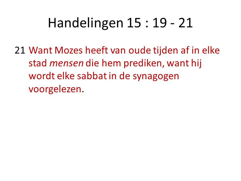 Handelingen 15 : 19 - 21 21Want Mozes heeft van oude tijden af in elke stad mensen die hem prediken, want hij wordt elke sabbat in de synagogen voorgelezen.
