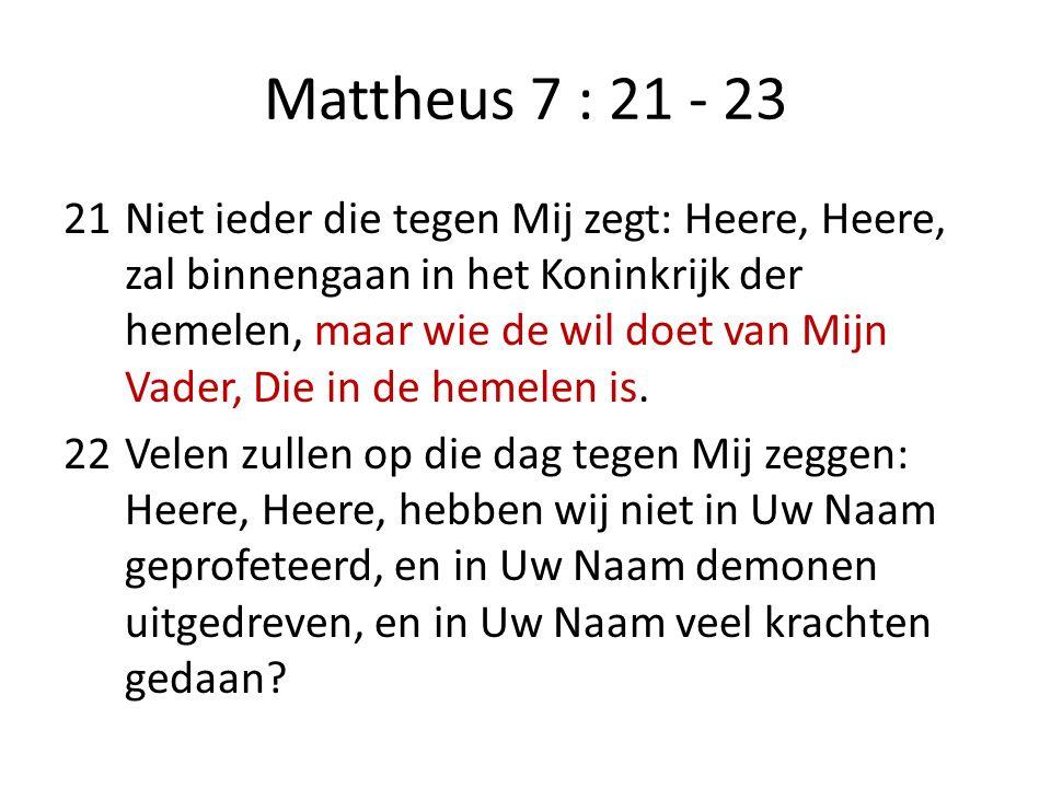 Mattheus 7 : 21 - 23 21Niet ieder die tegen Mij zegt: Heere, Heere, zal binnengaan in het Koninkrijk der hemelen, maar wie de wil doet van Mijn Vader, Die in de hemelen is.