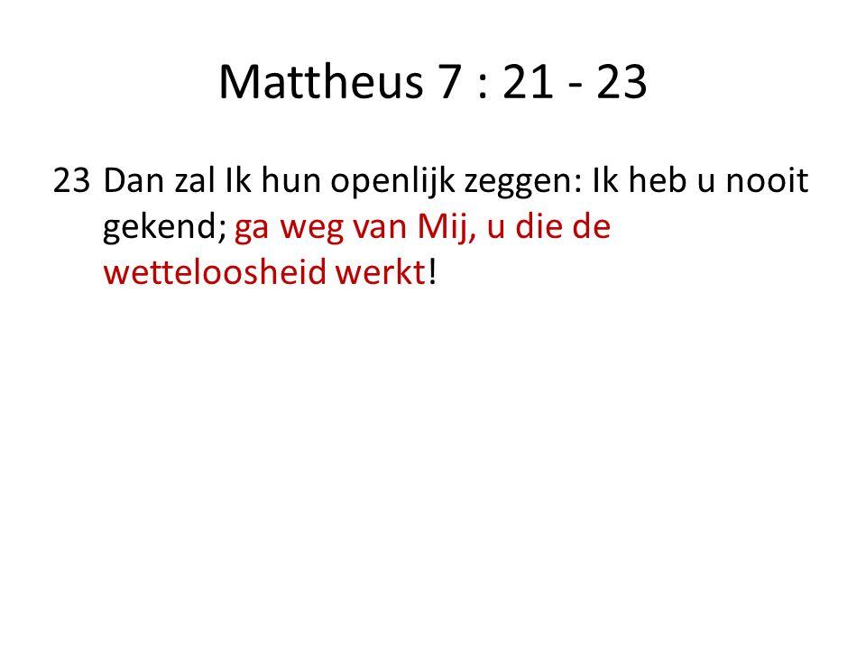 Mattheus 7 : 21 - 23 23Dan zal Ik hun openlijk zeggen: Ik heb u nooit gekend; ga weg van Mij, u die de wetteloosheid werkt!