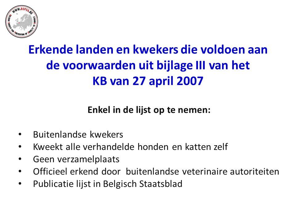 Erkende landen en kwekers die voldoen aan de voorwaarden uit bijlage III van het KB van 27 april 2007 Enkel in de lijst op te nemen: Buitenlandse kwekers Kweekt alle verhandelde honden en katten zelf Geen verzamelplaats Officieel erkend door buitenlandse veterinaire autoriteiten Publicatie lijst in Belgisch Staatsblad