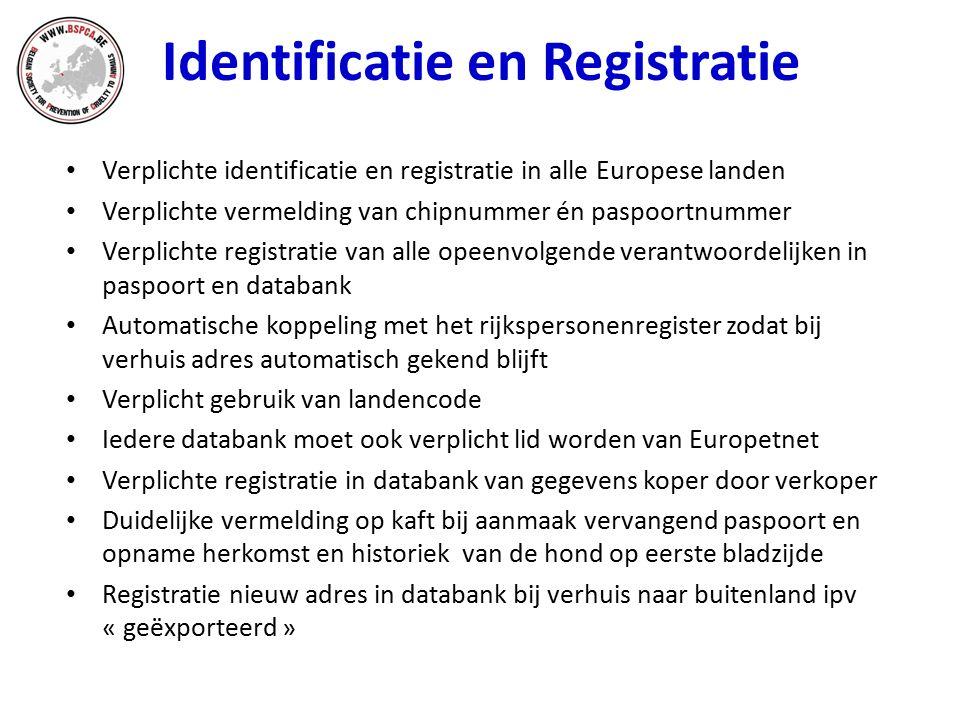Identificatie en Registratie Verplichte identificatie en registratie in alle Europese landen Verplichte vermelding van chipnummer én paspoortnummer Verplichte registratie van alle opeenvolgende verantwoordelijken in paspoort en databank Automatische koppeling met het rijkspersonenregister zodat bij verhuis adres automatisch gekend blijft Verplicht gebruik van landencode Iedere databank moet ook verplicht lid worden van Europetnet Verplichte registratie in databank van gegevens koper door verkoper Duidelijke vermelding op kaft bij aanmaak vervangend paspoort en opname herkomst en historiek van de hond op eerste bladzijde Registratie nieuw adres in databank bij verhuis naar buitenland ipv « geëxporteerd »