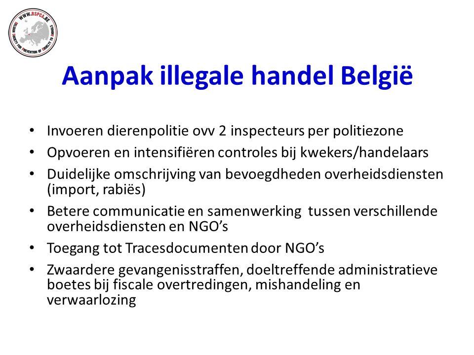 Aanpak illegale handel België Invoeren dierenpolitie ovv 2 inspecteurs per politiezone Opvoeren en intensifiëren controles bij kwekers/handelaars Duidelijke omschrijving van bevoegdheden overheidsdiensten (import, rabiës) Betere communicatie en samenwerking tussen verschillende overheidsdiensten en NGO's Toegang tot Tracesdocumenten door NGO's Zwaardere gevangenisstraffen, doeltreffende administratieve boetes bij fiscale overtredingen, mishandeling en verwaarlozing