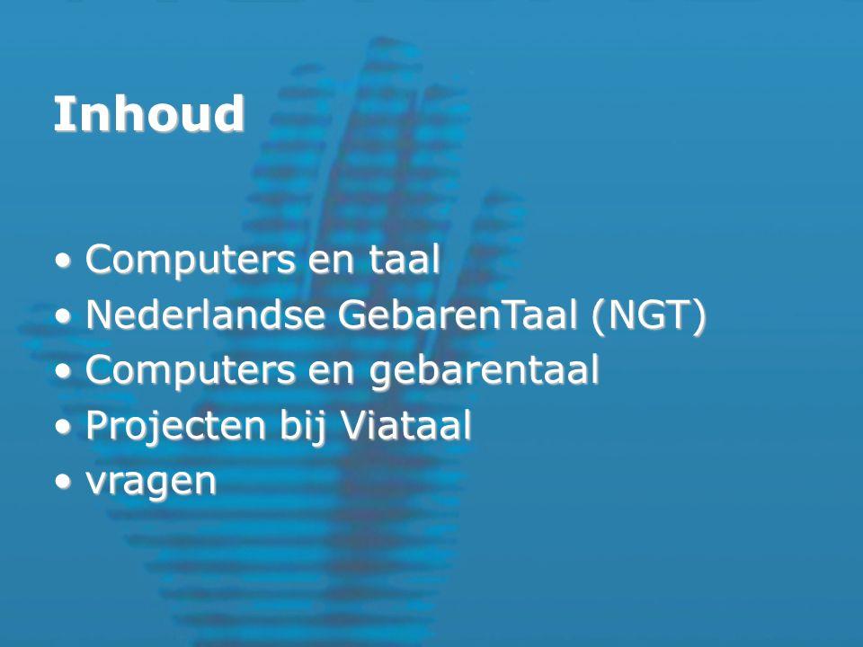 Inhoud Computers en taalComputers en taal Nederlandse GebarenTaal (NGT)Nederlandse GebarenTaal (NGT) Computers en gebarentaalComputers en gebarentaal Projecten bij ViataalProjecten bij Viataal vragenvragen