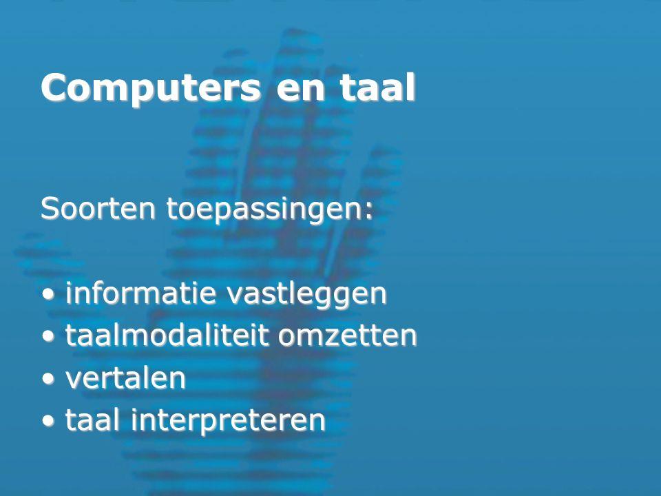 Computers en taal Soorten toepassingen: informatie vastleggeninformatie vastleggen taalmodaliteit omzettentaalmodaliteit omzetten vertalenvertalen taal interpreterentaal interpreteren