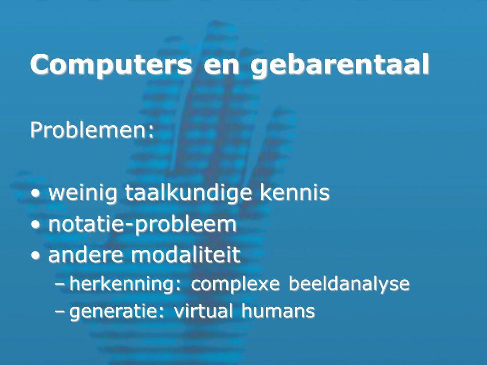 Computers en gebarentaal Problemen: weinig taalkundige kennisweinig taalkundige kennis notatie-probleemnotatie-probleem andere modaliteitandere modaliteit –herkenning: complexe beeldanalyse –generatie: virtual humans