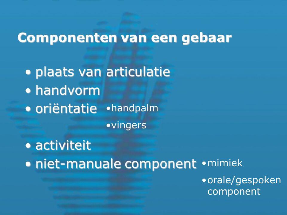Componenten van een gebaar plaats van articulatieplaats van articulatie handvormhandvorm oriëntatieoriëntatie activiteitactiviteit niet-manuale componentniet-manuale component handpalm vingers mimiek orale/gespoken component