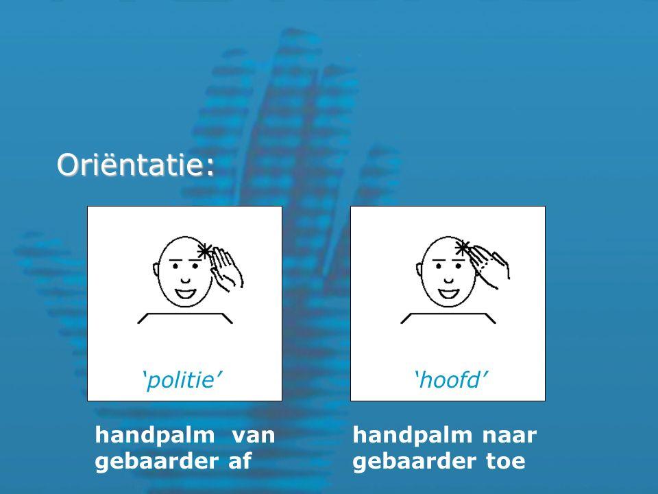 Oriëntatie: 'hoofd''politie' handpalm van gebaarder af handpalm naar gebaarder toe