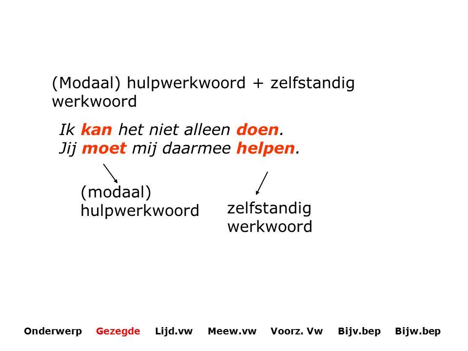 (Modaal) hulpwerkwoord + zelfstandig werkwoord Ik kan het niet alleen doen. Jij moet mij daarmee helpen. (modaal) hulpwerkwoord zelfstandig werkwoord