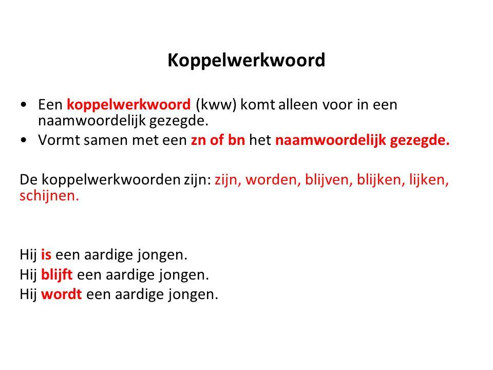 Koppelwerkwoord Een koppelwerkwoord (kww) komt alleen voor in een naamwoordelijk gezegde. Vormt samen met een zn of bn het naamwoordelijk gezegde. De