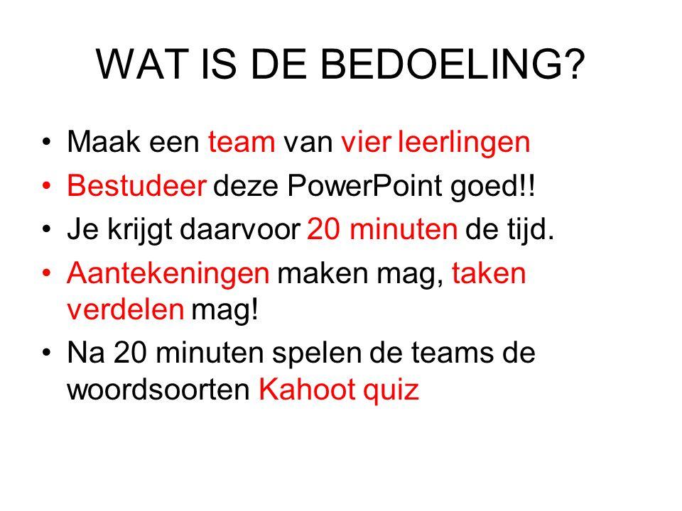 WAT IS DE BEDOELING? Maak een team van vier leerlingen Bestudeer deze PowerPoint goed!! Je krijgt daarvoor 20 minuten de tijd. Aantekeningen maken mag
