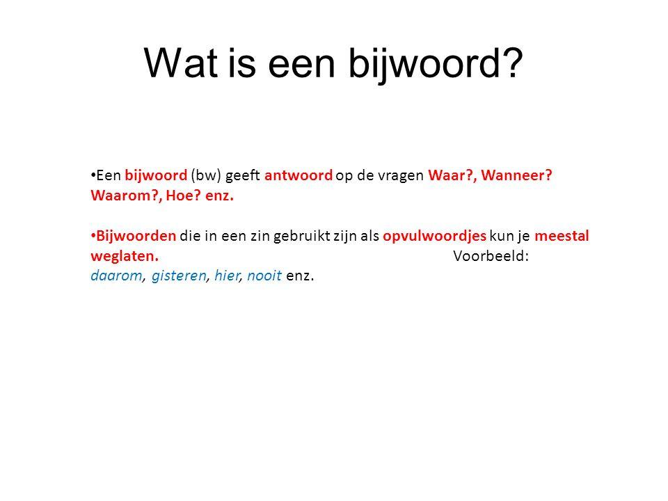 Wat is een bijwoord? Een bijwoord (bw) geeft antwoord op de vragen Waar?, Wanneer? Waarom?, Hoe? enz. Bijwoorden die in een zin gebruikt zijn als opvu