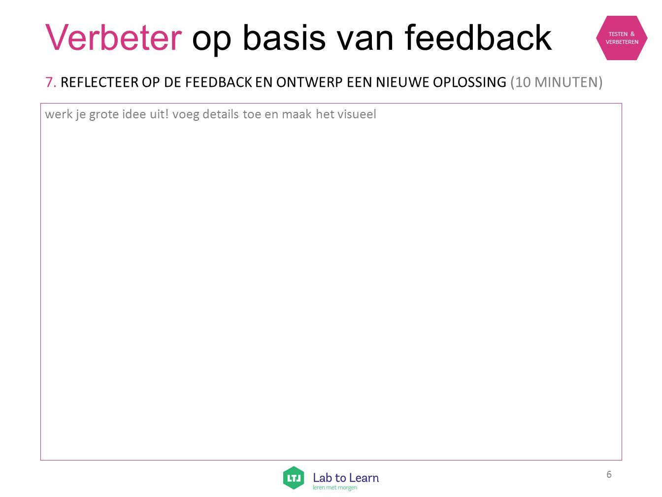 Verbeter op basis van feedback werk je grote idee uit! voeg details toe en maak het visueel 7. REFLECTEER OP DE FEEDBACK EN ONTWERP EEN NIEUWE OPLOSSI
