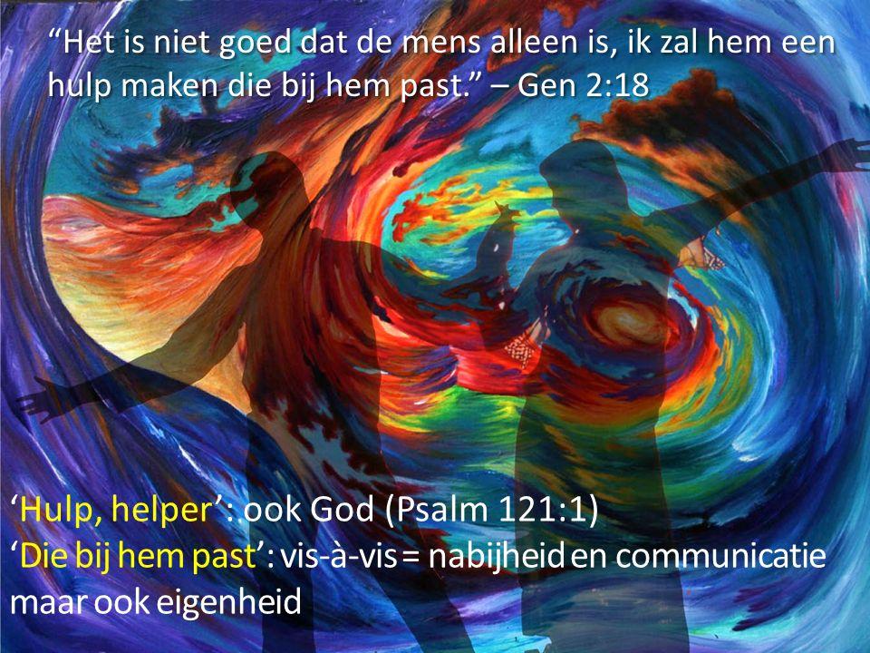 Het is niet goed dat de mens alleen is, ik zal hem een hulp maken die bij hem past. – Gen 2:18 'Hulp, helper': ook God (Psalm 121:1) 'Die bij hem past': vis-à-vis = nabijheid en communicatie maar ook eigenheid
