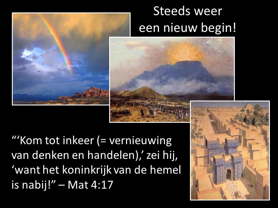 'Kom tot inkeer (= vernieuwing van denken en handelen),' zei hij, 'want het koninkrijk van de hemel is nabij! – Mat 4:17 Steeds weer een nieuw begin!