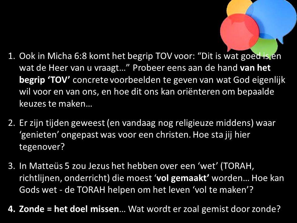 1.Ook in Micha 6:8 komt het begrip TOV voor: Dit is wat goed is en wat de Heer van u vraagt… Probeer eens aan de hand van het begrip 'TOV' concrete voorbeelden te geven van wat God eigenlijk wil voor en van ons, en hoe dit ons kan oriënteren om bepaalde keuzes te maken… 2.Er zijn tijden geweest (en vandaag nog religieuze middens) waar 'genieten' ongepast was voor een christen.