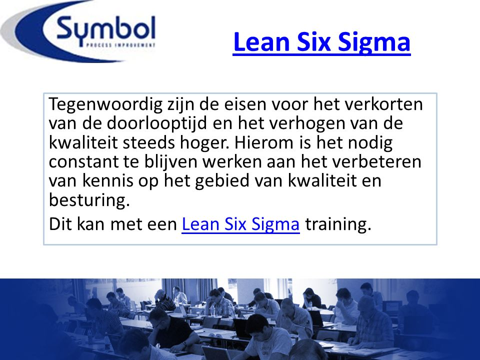 Lean Six Sigma Tegenwoordig zijn de eisen voor het verkorten van de doorlooptijd en het verhogen van de kwaliteit steeds hoger. Hierom is het nodig co