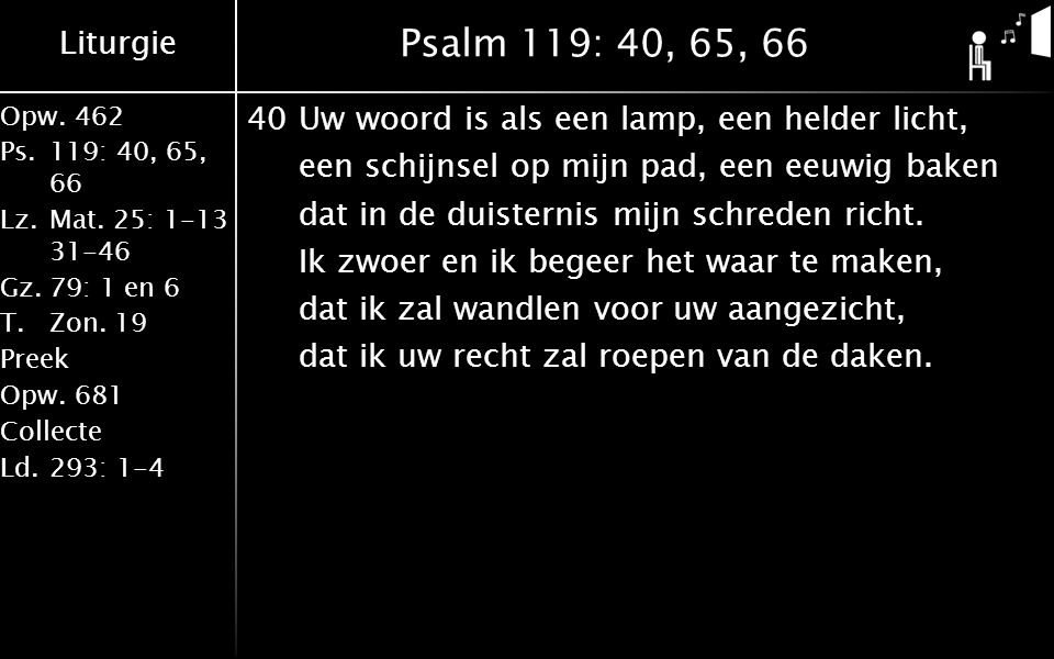 Liturgie Opw.462 Ps.119: 40, 65, 66 Lz.Mat. 25: 1-13 31-46 Gz.79: 1 en 6 T.Zon. 19 Preek Opw.681 Collecte Ld.293: 1-4 Psalm 119: 40, 65, 66 40Uw woord