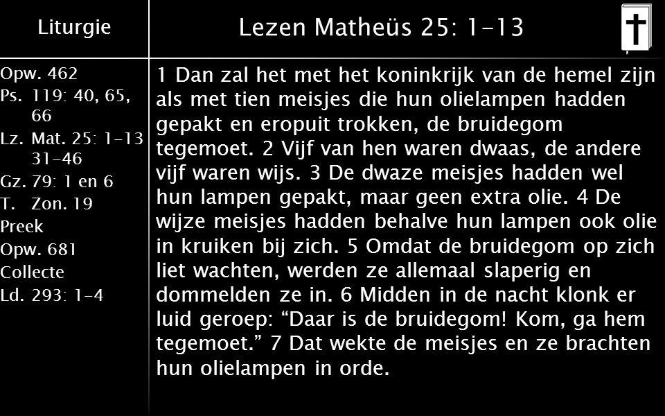 Liturgie Opw.462 Ps.119: 40, 65, 66 Lz.Mat. 25: 1-13 31-46 Gz.79: 1 en 6 T.Zon. 19 Preek Opw.681 Collecte Ld.293: 1-4 Lezen Matheüs 25: 1-13 1 Dan zal
