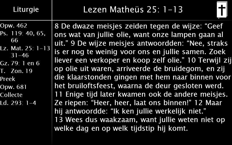 Liturgie Opw.462 Ps.119: 40, 65, 66 Lz.Mat. 25: 1-13 31-46 Gz.79: 1 en 6 T.Zon. 19 Preek Opw.681 Collecte Ld.293: 1-4 Lezen Matheüs 25: 1-13 8 De dwaz