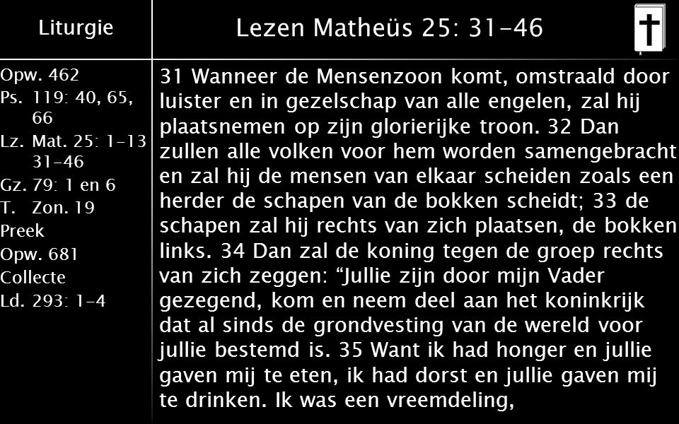 Liturgie Opw.462 Ps.119: 40, 65, 66 Lz.Mat. 25: 1-13 31-46 Gz.79: 1 en 6 T.Zon. 19 Preek Opw.681 Collecte Ld.293: 1-4 Lezen Matheüs 25: 31-46 31 Wanne
