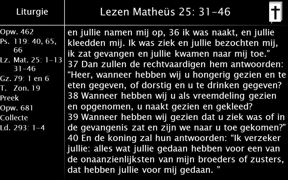 Liturgie Opw.462 Ps.119: 40, 65, 66 Lz.Mat. 25: 1-13 31-46 Gz.79: 1 en 6 T.Zon. 19 Preek Opw.681 Collecte Ld.293: 1-4 Lezen Matheüs 25: 31-46 en julli
