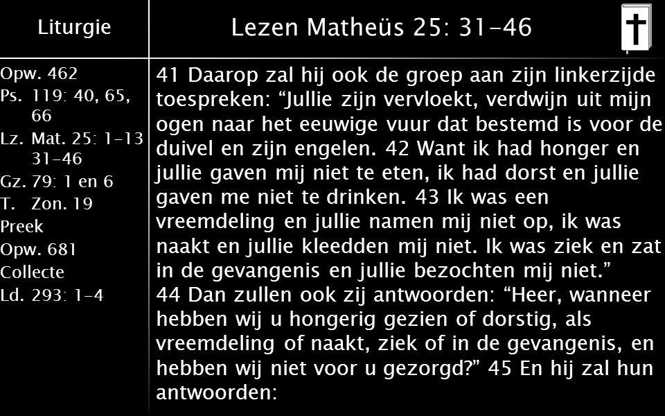 Liturgie Opw.462 Ps.119: 40, 65, 66 Lz.Mat. 25: 1-13 31-46 Gz.79: 1 en 6 T.Zon. 19 Preek Opw.681 Collecte Ld.293: 1-4 Lezen Matheüs 25: 31-46 41 Daaro