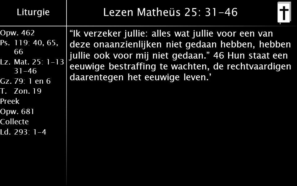 "Liturgie Opw.462 Ps.119: 40, 65, 66 Lz.Mat. 25: 1-13 31-46 Gz.79: 1 en 6 T.Zon. 19 Preek Opw.681 Collecte Ld.293: 1-4 Lezen Matheüs 25: 31-46 ""Ik verz"