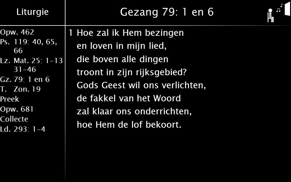 Liturgie Opw.462 Ps.119: 40, 65, 66 Lz.Mat. 25: 1-13 31-46 Gz.79: 1 en 6 T.Zon. 19 Preek Opw.681 Collecte Ld.293: 1-4 Gezang 79: 1 en 6 1Hoe zal ik He