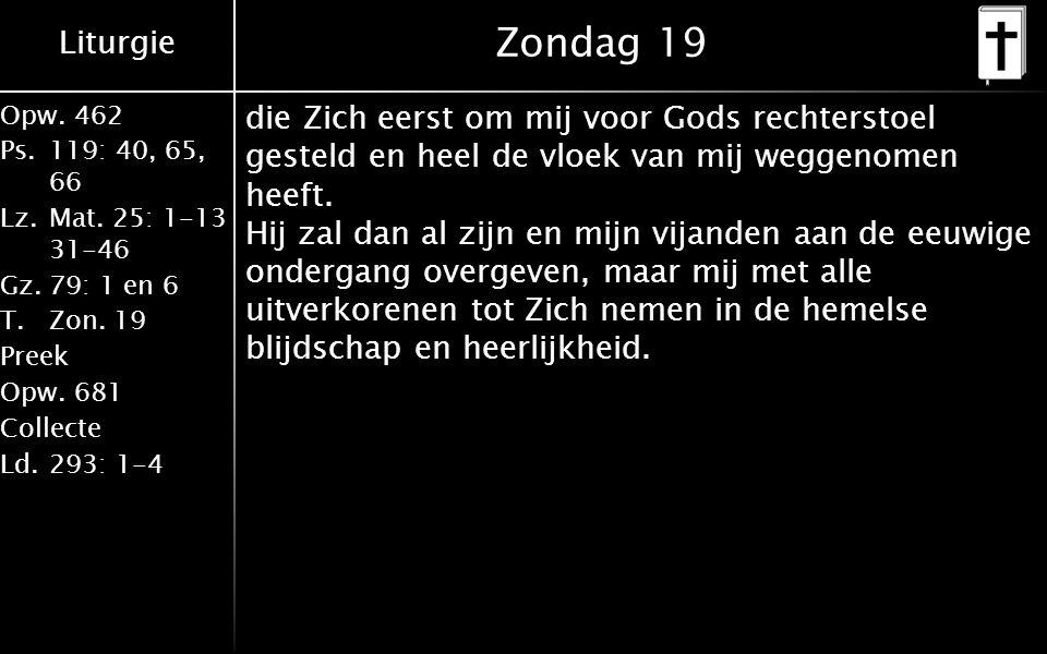 Liturgie Opw.462 Ps.119: 40, 65, 66 Lz.Mat. 25: 1-13 31-46 Gz.79: 1 en 6 T.Zon. 19 Preek Opw.681 Collecte Ld.293: 1-4 Zondag 19 die Zich eerst om mij