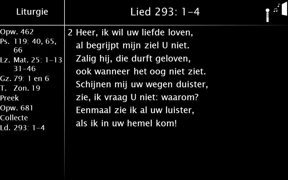 Liturgie Opw.462 Ps.119: 40, 65, 66 Lz.Mat. 25: 1-13 31-46 Gz.79: 1 en 6 T.Zon. 19 Preek Opw.681 Collecte Ld.293: 1-4 Lied 293: 1-4 2Heer, ik wil uw l