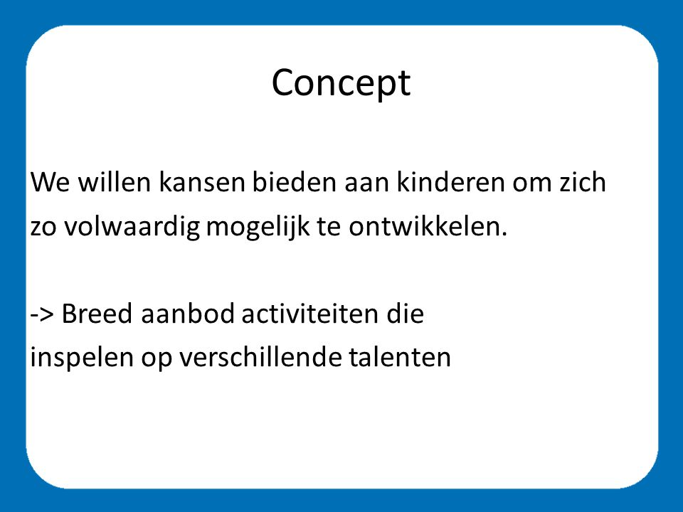 Concept We willen kansen bieden aan kinderen om zich zo volwaardig mogelijk te ontwikkelen.