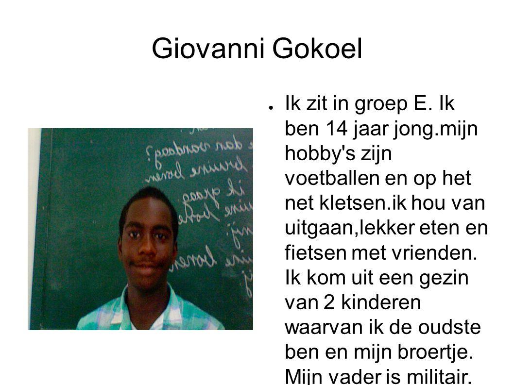 Giovanni Gokoel ● Ik zit in groep E. Ik ben 14 jaar jong.mijn hobby's zijn voetballen en op het net kletsen.ik hou van uitgaan,lekker eten en fietsen