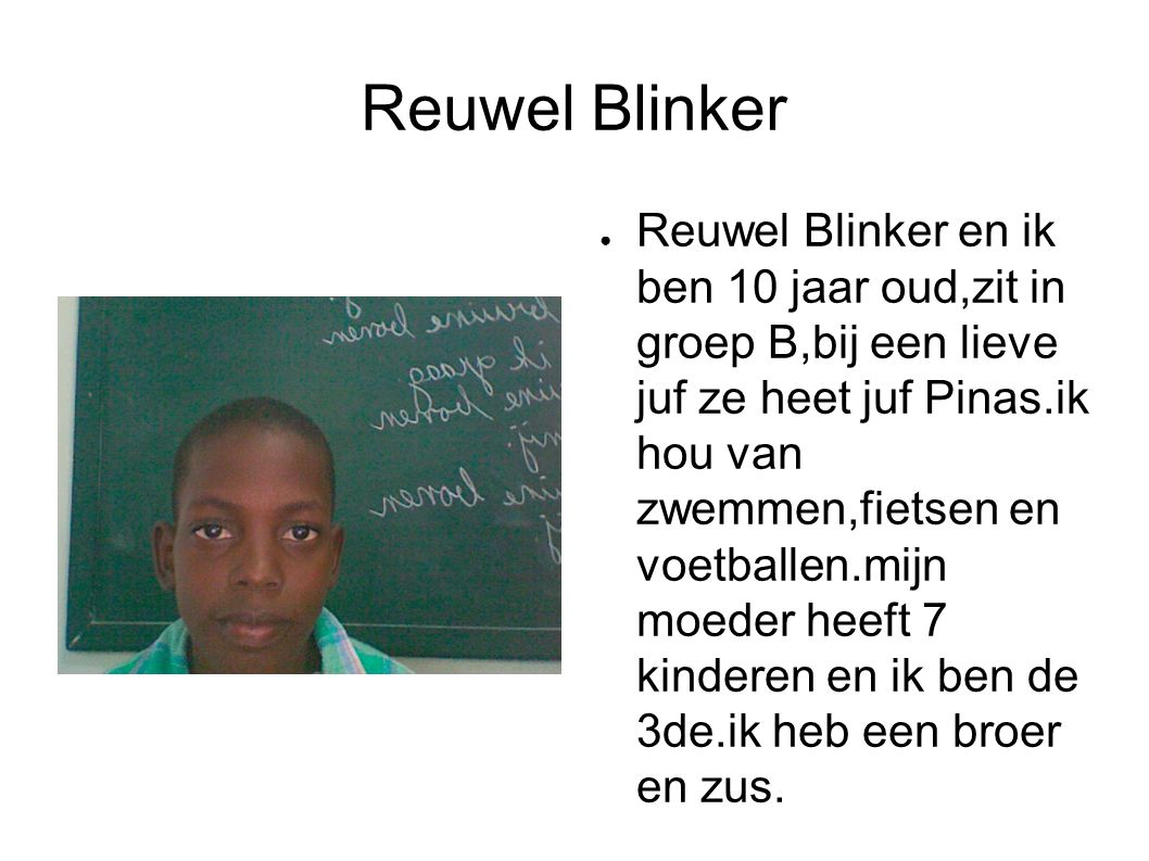 Reuwel Blinker ● Reuwel Blinker en ik ben 10 jaar oud,zit in groep B,bij een lieve juf ze heet juf Pinas.ik hou van zwemmen,fietsen en voetballen.mijn moeder heeft 7 kinderen en ik ben de 3de.ik heb een broer en zus.