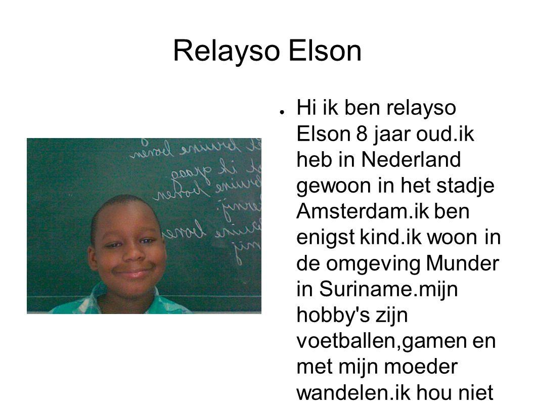 Relayso Elson ● Hi ik ben relayso Elson 8 jaar oud.ik heb in Nederland gewoon in het stadje Amsterdam.ik ben enigst kind.ik woon in de omgeving Munder in Suriname.mijn hobby s zijn voetballen,gamen en met mijn moeder wandelen.ik hou niet van vechten.